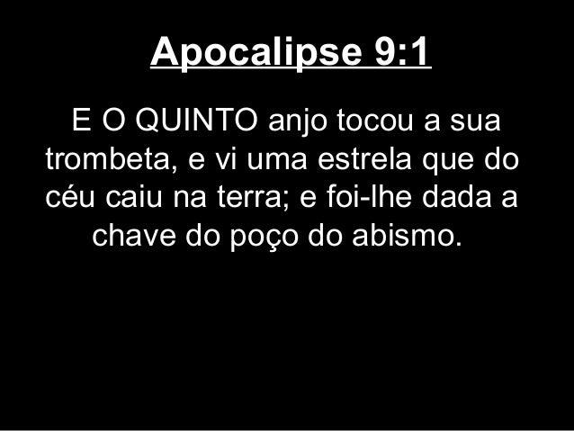 Apocalipse 9:1  E O QUINTO anjo tocou a suatrombeta, e vi uma estrela que docéu caiu na terra; e foi-lhe dada a   chave do...