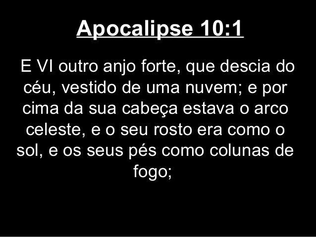 Apocalipse 10:1E VI outro anjo forte, que descia do céu, vestido de uma nuvem; e por cima da sua cabeça estava o arco cele...