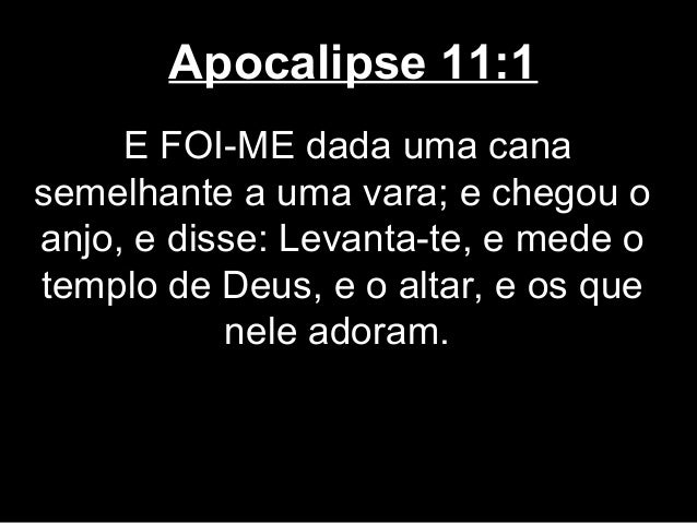 Apocalipse 11:1     E FOI-ME dada uma canasemelhante a uma vara; e chegou oanjo, e disse: Levanta-te, e mede otemplo de De...