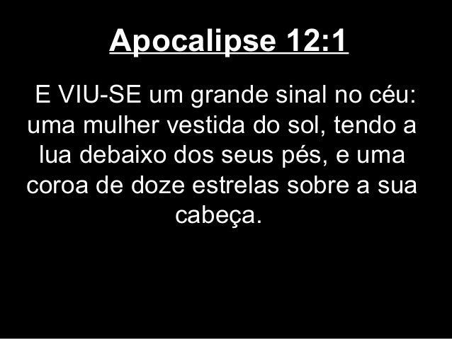 Apocalipse 12:1 E VIU-SE um grande sinal no céu:uma mulher vestida do sol, tendo a lua debaixo dos seus pés, e umacoroa de...