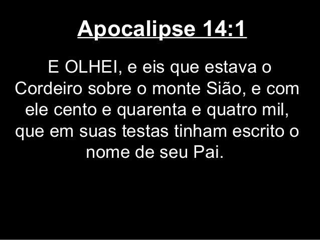 Apocalipse 14:1    E OLHEI, e eis que estava oCordeiro sobre o monte Sião, e com ele cento e quarenta e quatro mil,que em ...