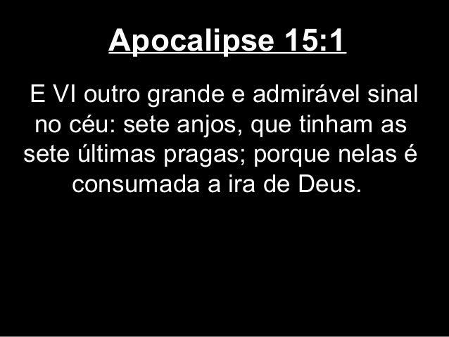 Apocalipse 15:1 E VI outro grande e admirável sinal no céu: sete anjos, que tinham assete últimas pragas; porque nelas é  ...