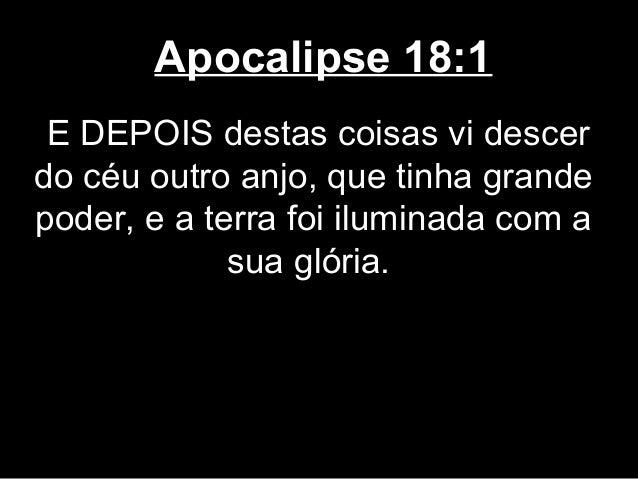 Apocalipse 18:1 E DEPOIS destas coisas vi descerdo céu outro anjo, que tinha grandepoder, e a terra foi iluminada com a   ...