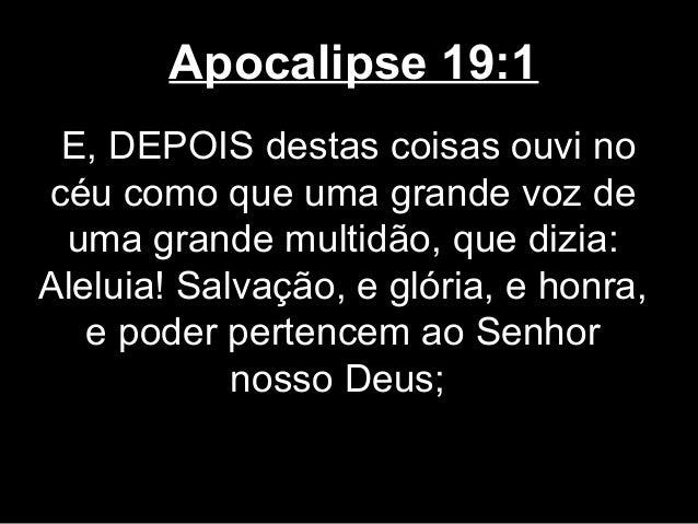 Apocalipse 19:1 E, DEPOIS destas coisas ouvi nocéu como que uma grande voz de uma grande multidão, que dizia:Aleluia! Salv...