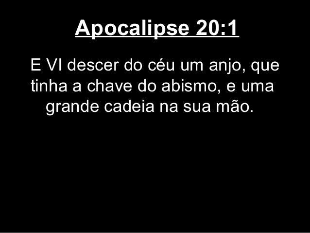 Apocalipse 20:1E VI descer do céu um anjo, quetinha a chave do abismo, e uma   grande cadeia na sua mão.