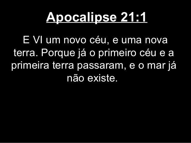 Apocalipse 21:1   E VI um novo céu, e uma novaterra. Porque já o primeiro céu e aprimeira terra passaram, e o mar já      ...