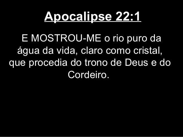 Apocalipse 22:1  E MOSTROU-ME o rio puro da água da vida, claro como cristal,que procedia do trono de Deus e do           ...