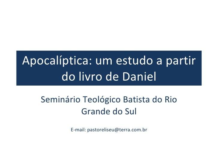 Apocalíptica: um estudo a partir do livro de Daniel Seminário Teológico Batista do Rio Grande do Sul E-mail: pastoreliseu@...