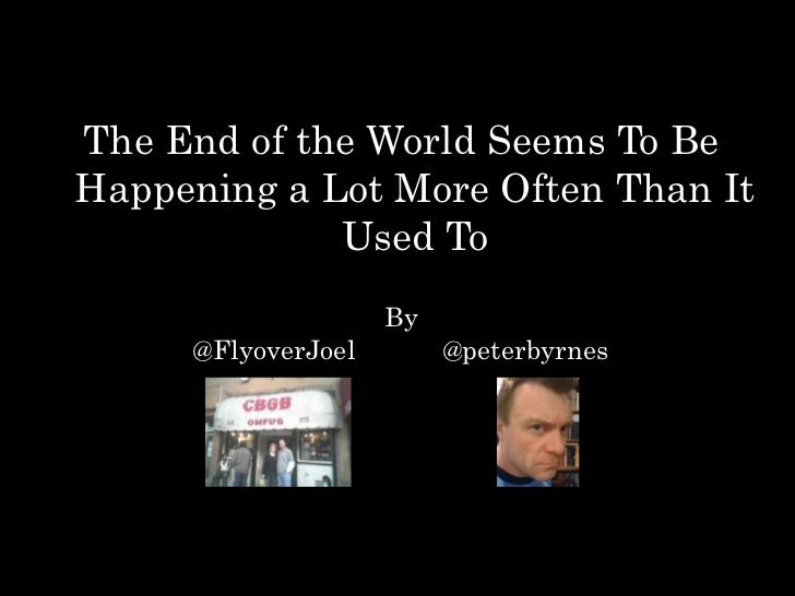 The End of the World Seems To BeHappening a Lot More Often Than It             Used To                    By     @FlyoverJ...