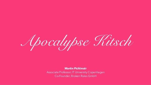 Apocalypse Kitsch Martin Pichlmair Associate Professor, IT University Copenhagen Co-Founder, Broken Rules GmbH