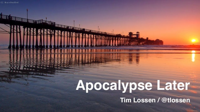 Apocalypse Later Tim Lossen / @tlossen CC: Bryce Bradford