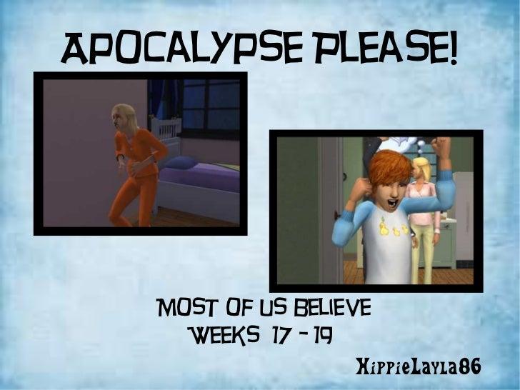 Apocalypse Please! HippieLayla86 Most of us believe Weeks  17 - 19