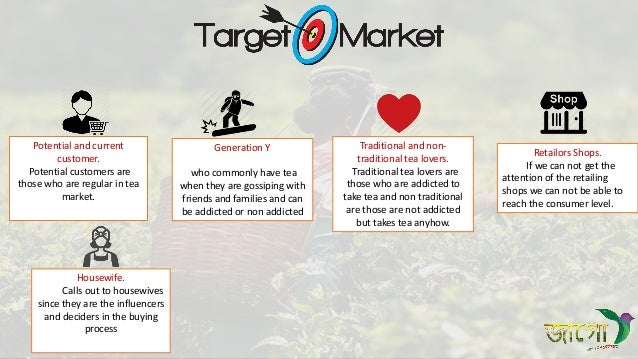 Potential and current customer. Potential customers are those who are regular in tea market. Generation Y who commonly hav...