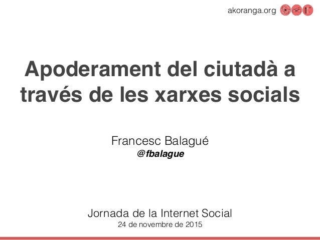 akoranga.org Apoderament del ciutadà a través de les xarxes socials Francesc Balagué @fbalague Jornada de la Internet Soci...