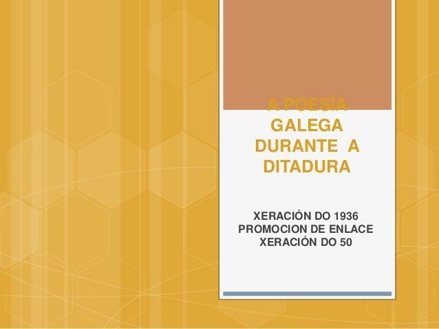 A POESÍA GALEGA DURANTE A DITADURA XERACIÓN DO 1936 PROMOCION DE ENLACE XERACIÓN DO 50