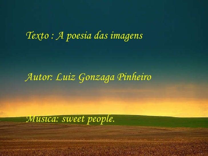 Texto : A poesia das imagens  Autor: Luiz Gonzaga Pinheiro Música: sweet people.