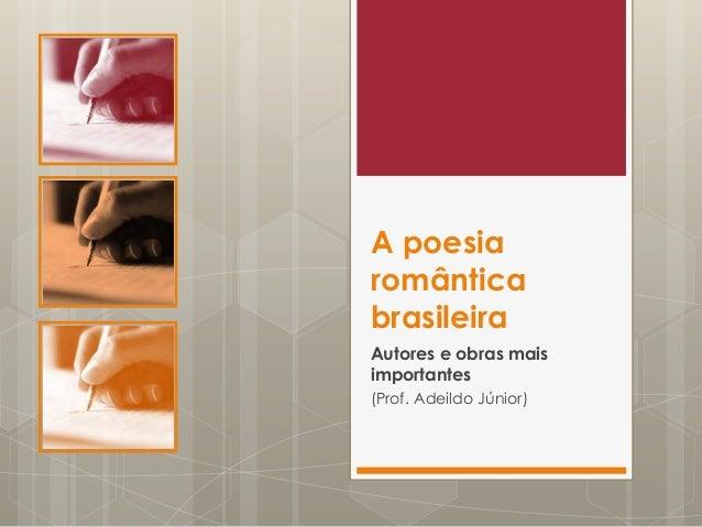 A poesiaromânticabrasileiraAutores e obras maisimportantes(Prof. Adeildo Júnior)