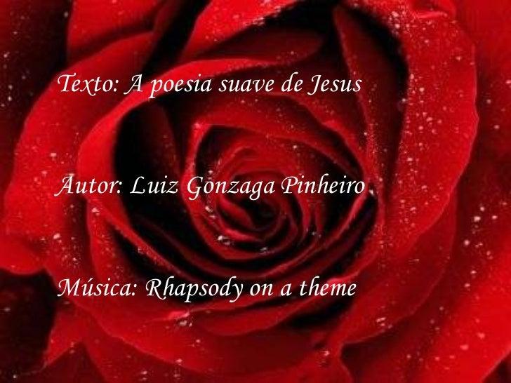 Texto: A poesia suave de Jesus Autor: Luiz Gonzaga Pinheiro Música: Rhapsody on a theme