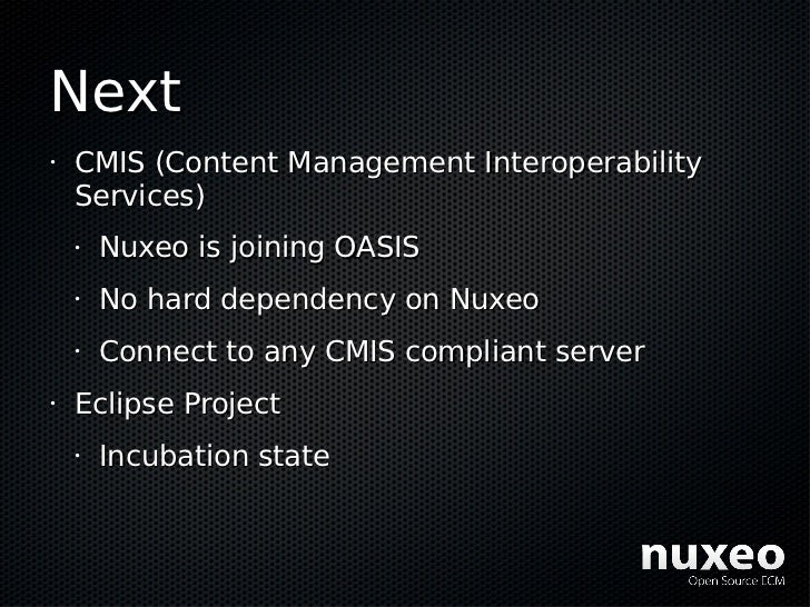 Next •   CMIS (Content Management Interoperability     Services)     •   Nuxeo is joining OASIS     •   No hard dependency...