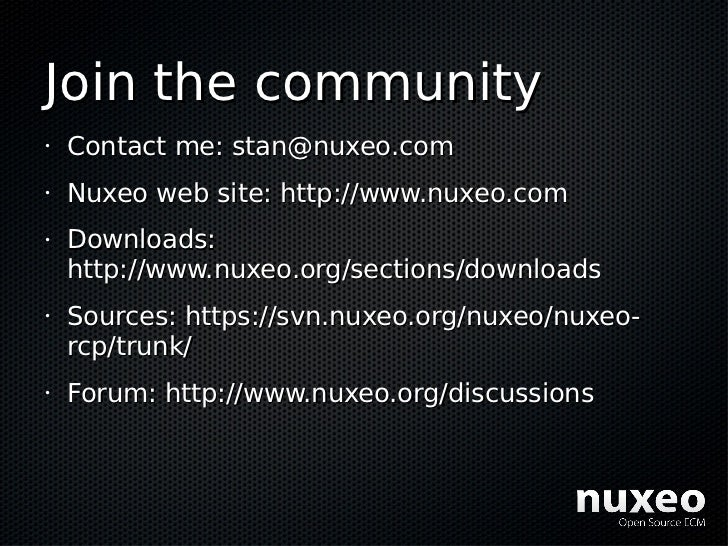 Join the community •   Contact me: stan@nuxeo.com •   Nuxeo web site: http://www.nuxeo.com •   Downloads:     http://www.n...