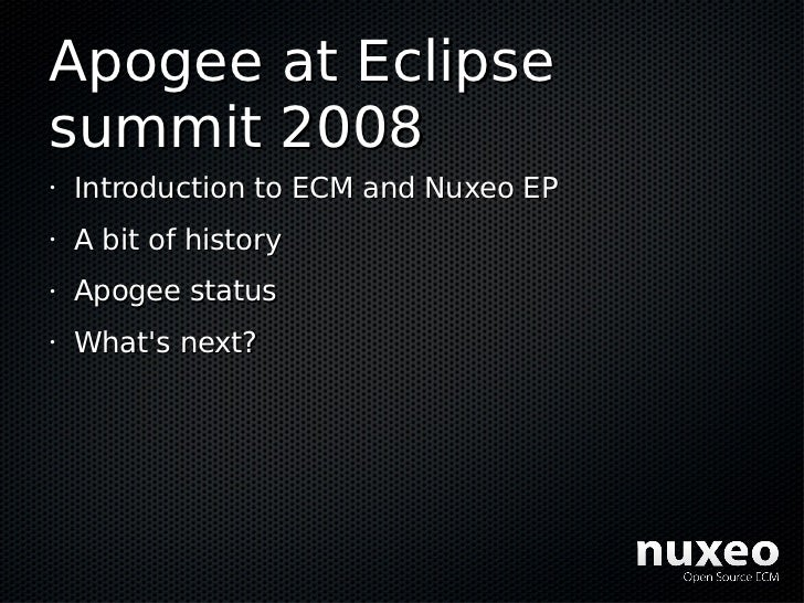 Apogee at Eclipse summit 2008 •   Introduction to ECM and Nuxeo EP •   A bit of history •   Apogee status •   What's next?