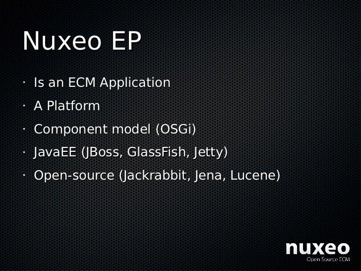 Nuxeo EP •   Is an ECM Application •   A Platform •   Component model (OSGi) •   JavaEE (JBoss, GlassFish, Jetty) •   Open...