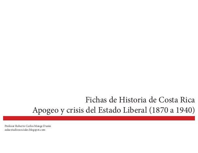 Fichas de Historia de Costa Rica Apogeo y crisis del Estado Liberal (1870 a 1940) Profesor Roberto Carlos Monge Durán aula...