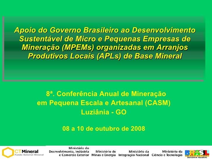 <ul><ul><li>Apoio do Governo Brasileiro ao Desenvolvimento Sustentável de Micro e Pequenas Empresas de Mineração (MPEMs) o...