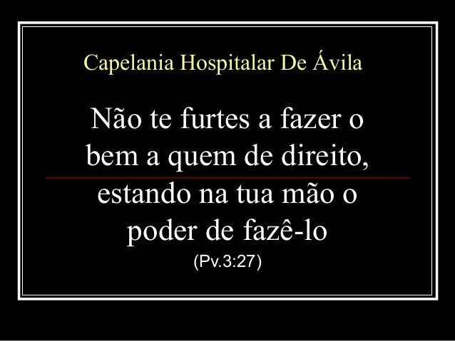 Capelania Hospitalar De ÁvilaCapelania Hospitalar De Ávila Não te furtes a fazer o bem a quem de direito, estando na tua m...