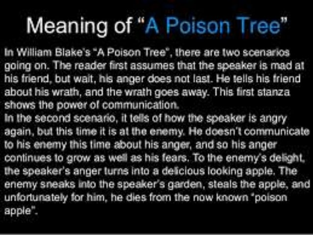 a poison tree analysis essay example The poison tree that this poem talks about can be a symbol to the tree of forbidden knowledge from the bible the speaker has this poisonous fruit the foe sneaks into the garden and steals the fruit not being able to see that the tree is poisonous leading to his death just like in the bible god told.