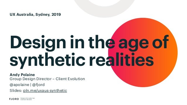 Design in the age of synthetic realities Design and Innovation from Accenture Interactive Andy Polaine Group Design Direct...
