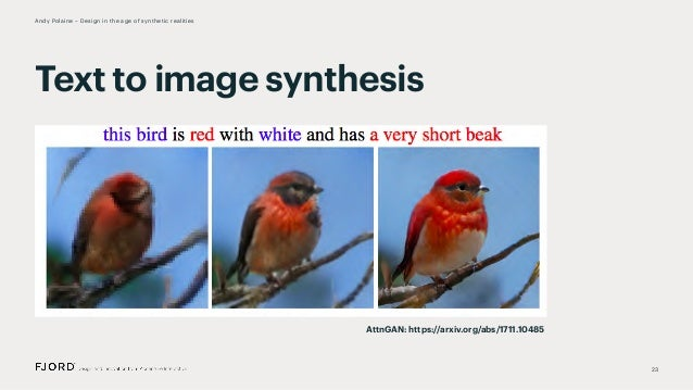 23 Andy Polaine – Design in the age of synthetic realities Text to image synthesis AttnGAN: https://arxiv.org/abs/1711.104...