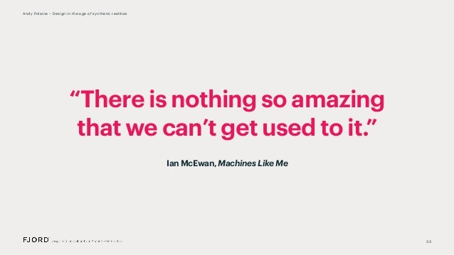 """""""There is nothing so amazing that we can't get used to it."""" 33 Andy Polaine – Design in the age of synthetic realities Ian..."""