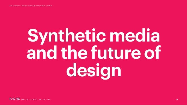 34 Andy Polaine – Design in the age of synthetic realities Synthetic media and the future of design