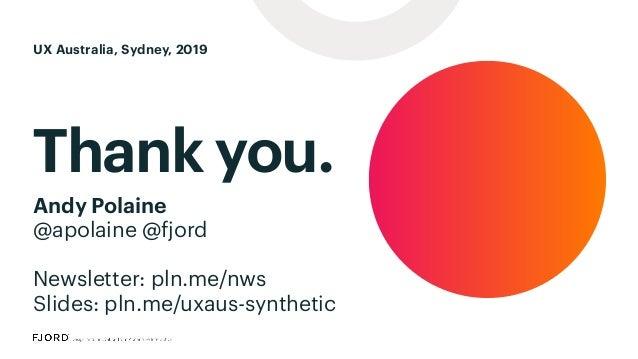 Thank you. Andy Polaine @apolaine @fjord Newsletter: pln.me/nws Slides: pln.me/uxaus-synthetic UX Australia, Sydney, 2019