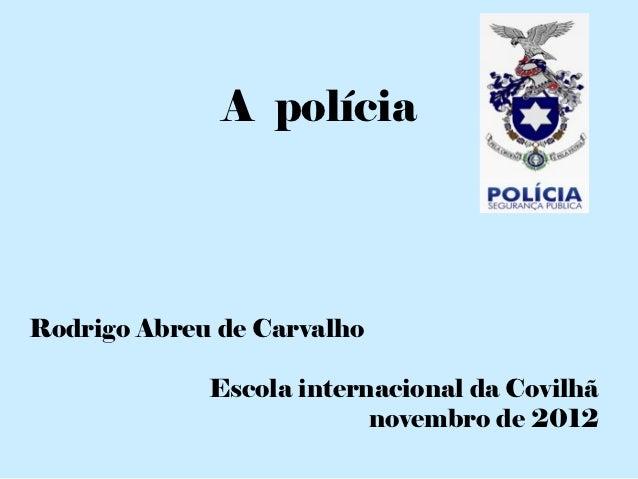A políciaRodrigo Abreu de Carvalho             Escola internacional da Covilhã                          novembro de 2012