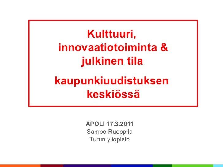 APOLI 17.3.2011 Sampo Ruoppila Turun yliopisto Kulttuuri,  innovaatiotoiminta & julkinen tila   kaupunkiuudistuksen  keski...