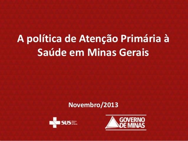 A política de Atenção Primária à Saúde em Minas Gerais  Novembro/2013