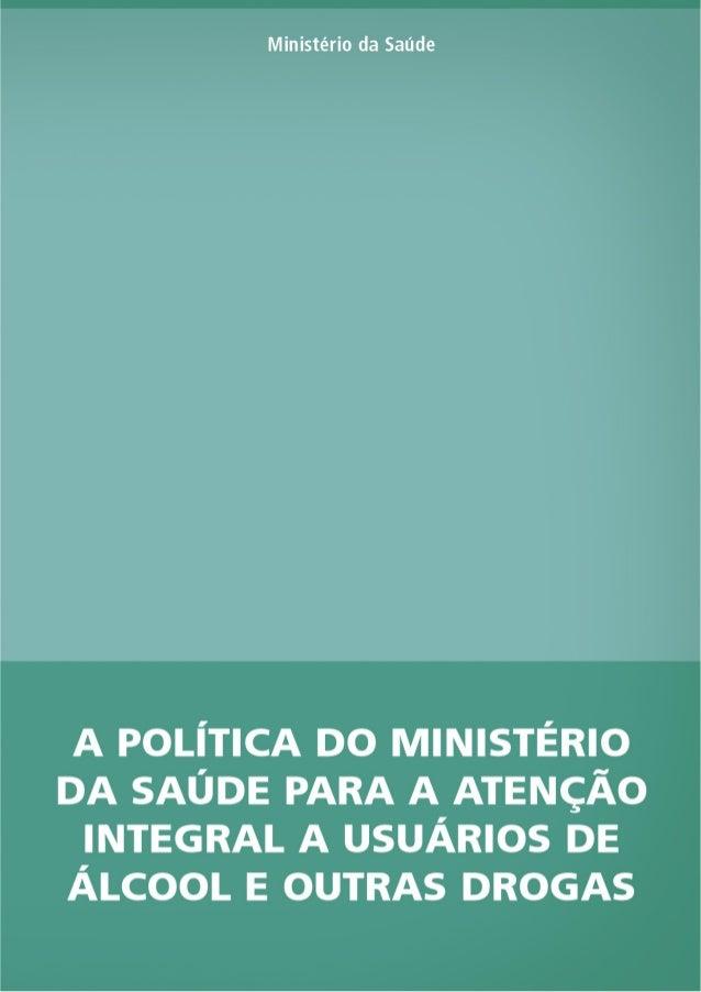 MINISTÉRIO DA SAÚDE A POLÍTICA DO MINISTÉRIO DA SAÚDE PARA A ATENÇÃO INTEGRAL A USUÁRIOS DE ÁLCOOL E OUTRAS DROGAS 2ª ediç...