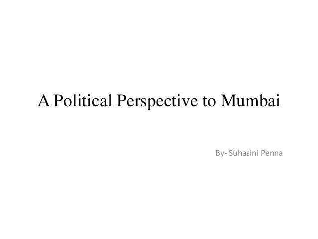 A Political Perspective to Mumbai By- Suhasini Penna