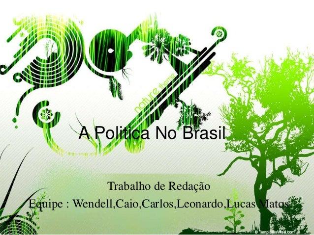A Politica No Brasil  Trabalho de Redação  Equipe : Wendell,Caio,Carlos,Leonardo,Lucas Matos