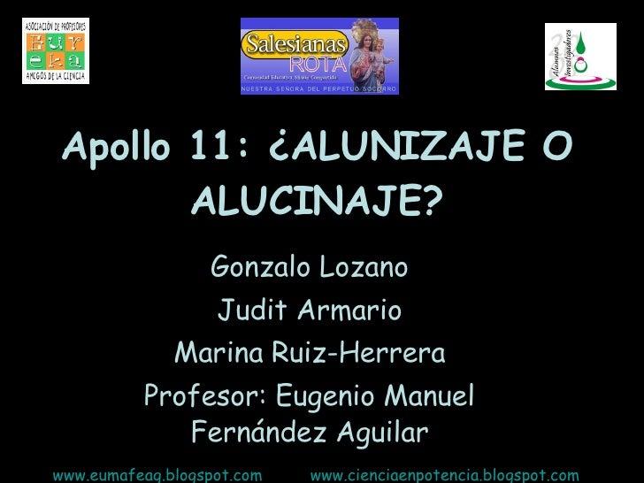 Apollo 11: ¿ALUNIZAJE O ALUCINAJE? Gonzalo Lozano Judit Armario Marina Ruiz-Herrera Profesor: Eugenio Manuel Fernández Agu...