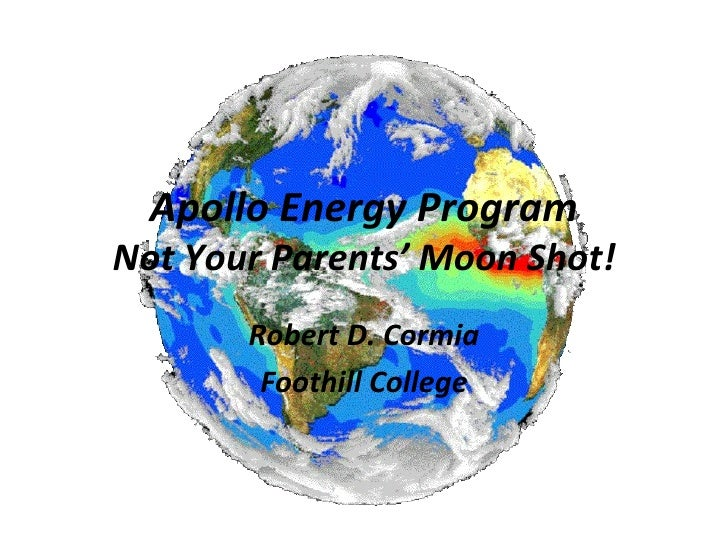 Apollo Energy Program Not Your Parents' Moon Shot! Robert D. Cormia Foothill College