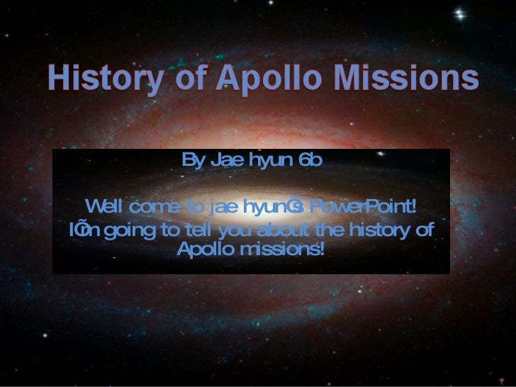 By Jae hyun 6b Well come to jae hyun's PowerPoint! I'm going to tell you about the history of Apollo missions!