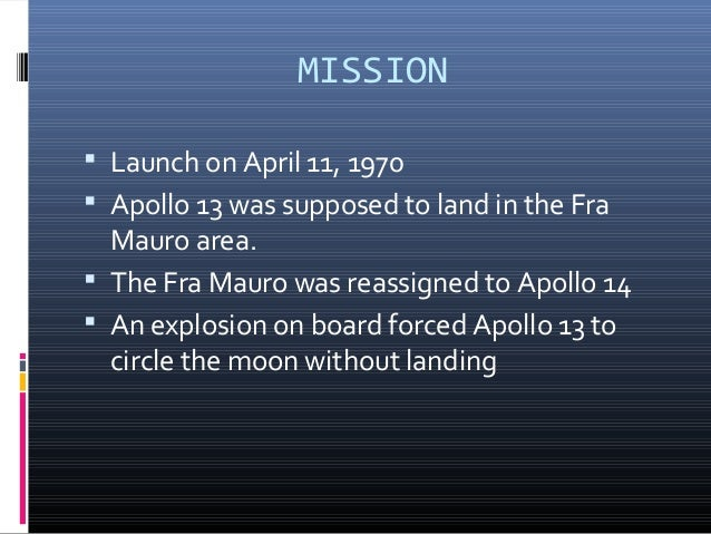 an introduction to the apollo 13 mission of lunar landing in 1970 Apollo 13 was supposed to land in the fra mauro area an explosion on board forced apollo 13 to circle the moon without landing the fra mauro site was reassigned to apollo 14.