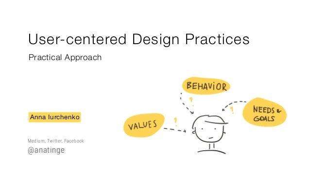 User-centered Design Practices Practical Approach Anna Iurchenko Medium, Twitter, Facebook @anatinge