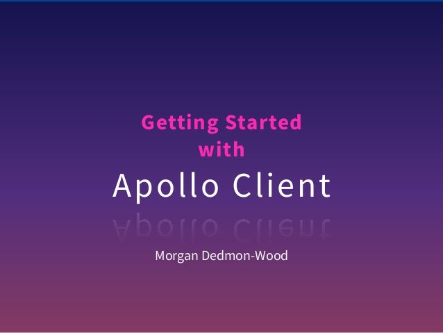 Getting Started with Apollo Client Morgan Dedmon-Wood