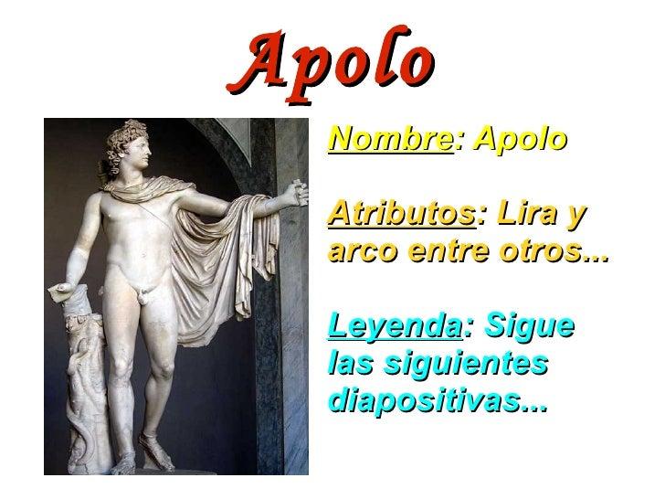 Apolo Nombre : Apolo Atributos : Lira y arco entre otros... Leyenda : Sigue las siguientes diapositivas...