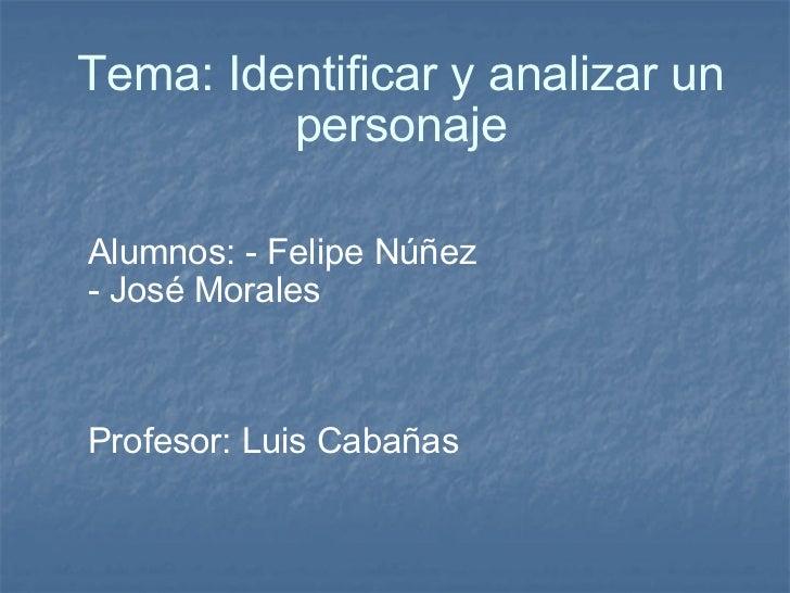 Tema: Identificar y analizar un personaje Alumnos: - Felipe Núñez - José Morales  Profesor: Luis Cabañas