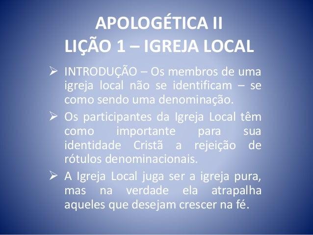APOLOGÉTICA II  LIÇÃO 1 – IGREJA LOCAL   INTRODUÇÃO – Os membros de uma  igreja local não se identificam – se  como sendo...